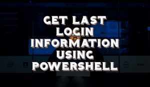 Get Computer Last Login Information Using Powershell
