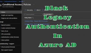 Block Legacy Authentication In Office 365 Using Conditional Access Policies