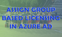 Assign Group Based Licensing in Azure AD - Feat