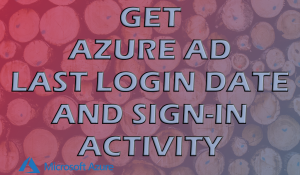 Get Azure AD Last Login Date And Sign-In Activity - Feat